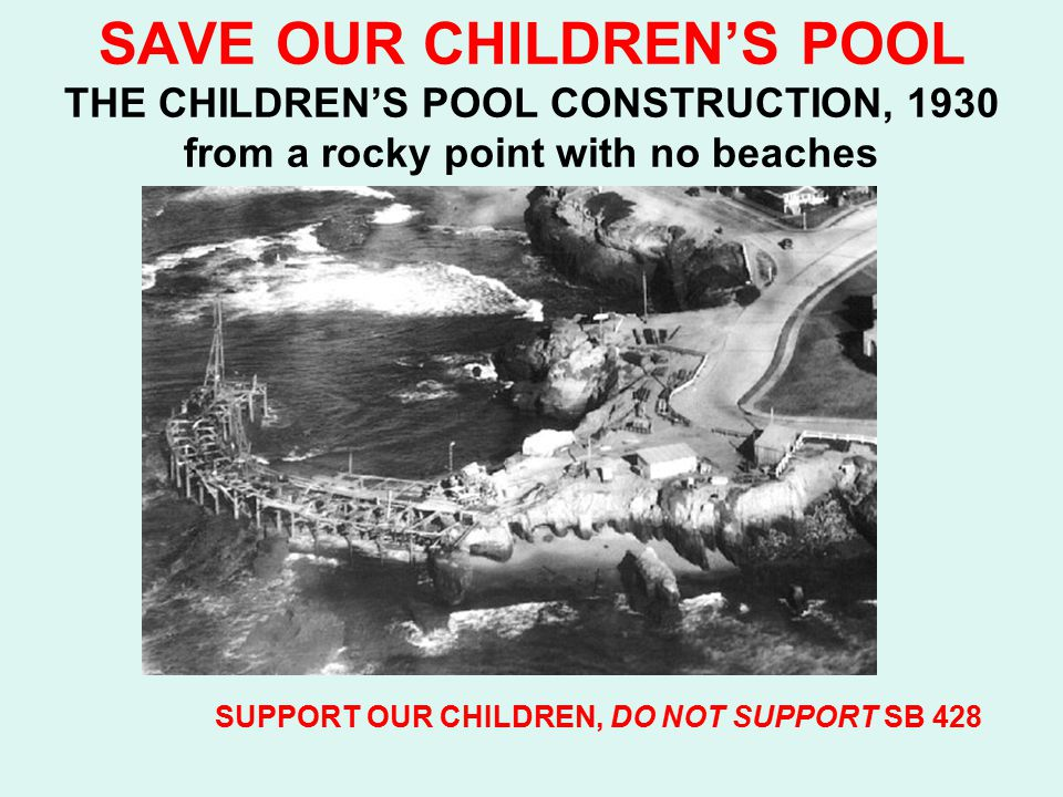 SAVE OUR CHILDREN'S POOL THE CHILDREN'S POOL CONSTRUCTION, 1930 from a rocky point with no beaches SUPPORT OUR CHILDREN, DO NOT SUPPORT SB 428