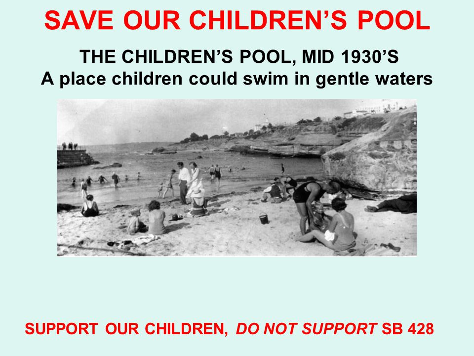 SAVE OUR CHILDREN'S POOL THE CHILDREN'S POOL, MID 1930'S A place children could swim in gentle waters SUPPORT OUR CHILDREN, DO NOT SUPPORT SB 428