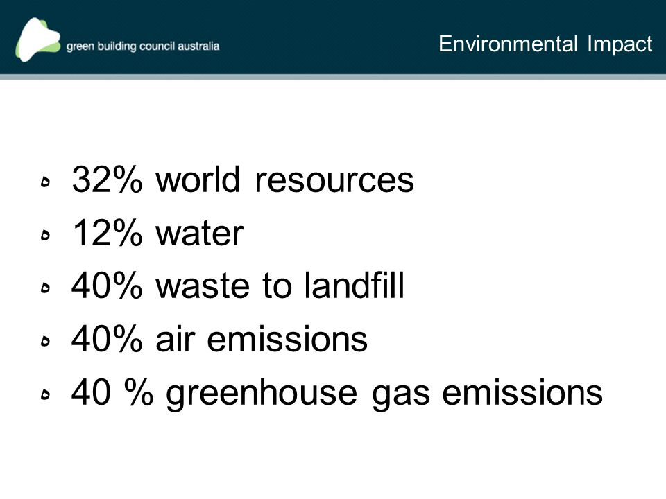 Environmental Impact ه 32% world resources ه 12% water ه 40% waste to landfill ه 40% air emissions ه 40 % greenhouse gas emissions