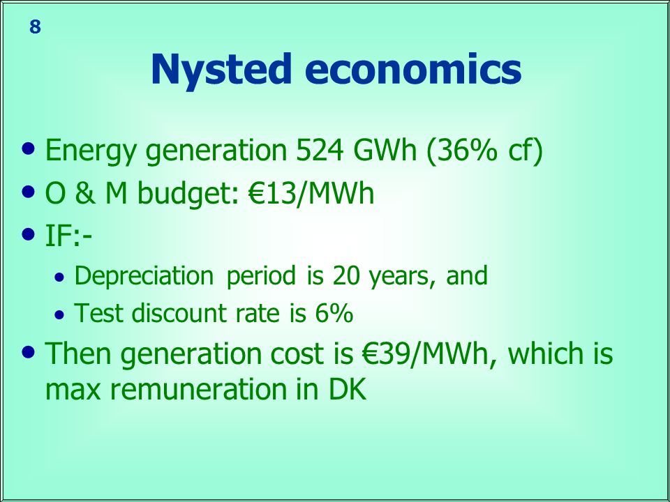 8 Nysted economics Energy generation 524 GWh (36% cf) O & M budget: €13/MWh IF:-  Depreciation period is 20 years, and  Test discount rate is 6% Then generation cost is €39/MWh, which is max remuneration in DK