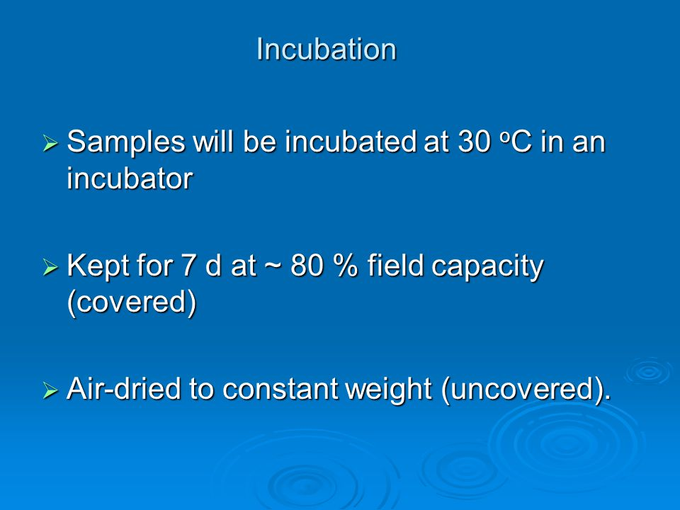 Incubation  Samples will be incubated at 30 o C in an incubator  Kept for 7 d at ~ 80 % field capacity (covered)  Air-dried to constant weight (uncovered).