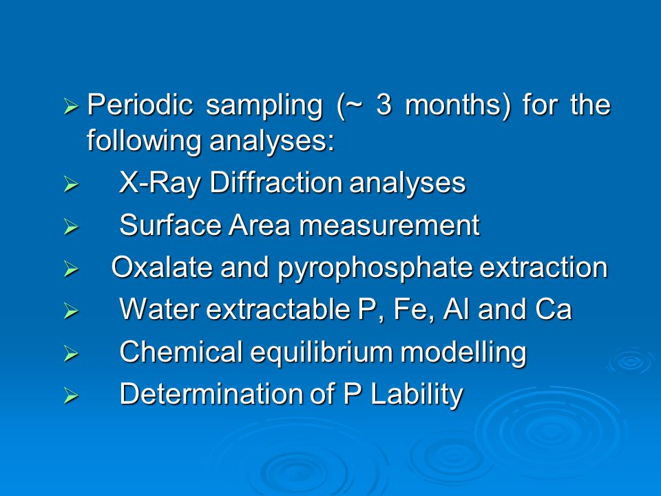  Periodic sampling (~ 3 months) for the following analyses:  X-Ray Diffraction analyses  Surface Area measurement  Oxalate and pyrophosphate extraction  Water extractable P, Fe, Al and Ca  Chemical equilibrium modelling  Determination of P Lability