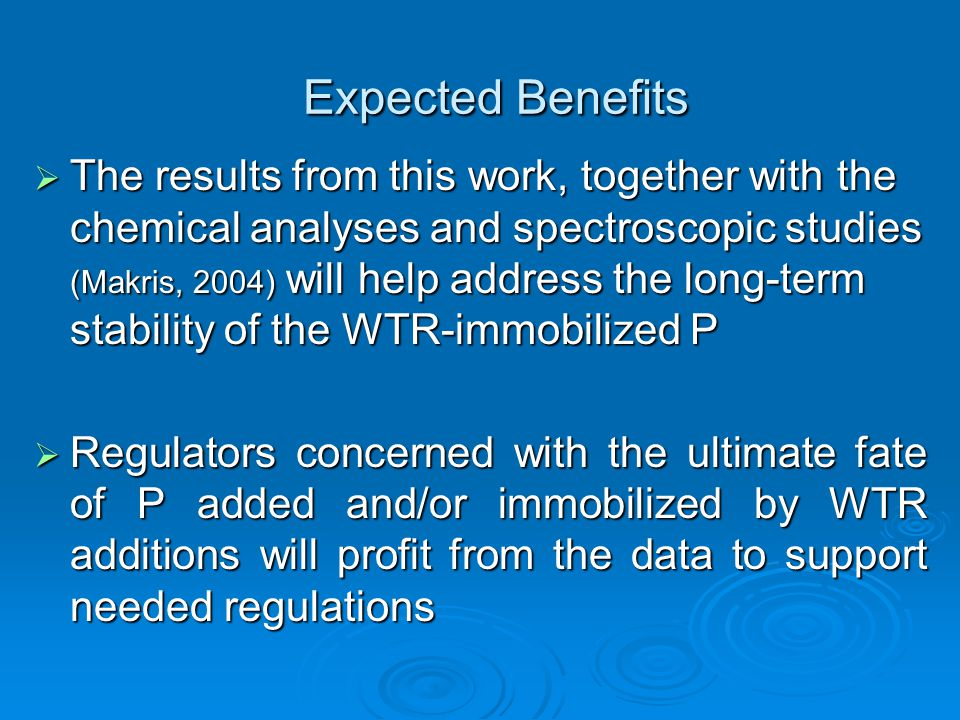 Expected Benefits  The results from this work, together with the chemical analyses and spectroscopic studies (Makris, 2004) will help address the long-term stability of the WTR-immobilized P  Regulators concerned with the ultimate fate of P added and/or immobilized by WTR additions will profit from the data to support needed regulations