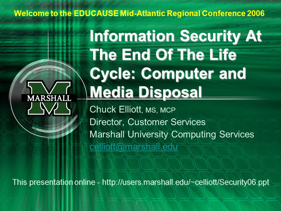 Information Security At The End Of The Life Cycle: Computer and Media Disposal Chuck Elliott, MS, MCP Director, Customer Services Marshall University Computing Services celliott@marshall.edu This presentation online - http://users.marshall.edu/~celliott/Security06.ppt Welcome to the EDUCAUSE Mid-Atlantic Regional Conference 2006