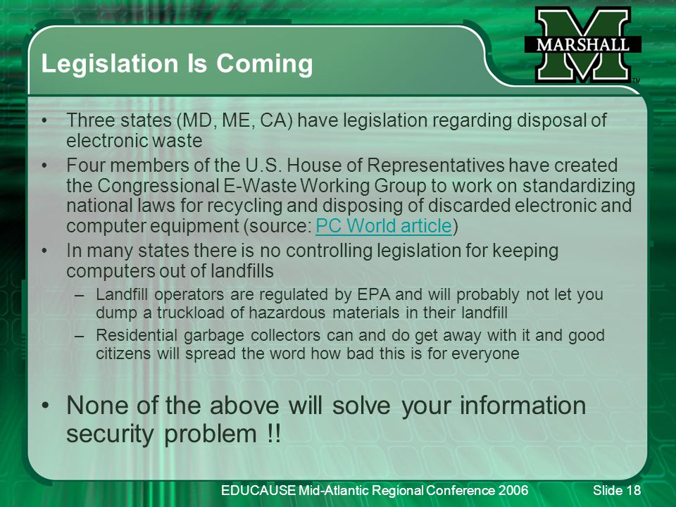 EDUCAUSE Mid-Atlantic Regional Conference 2006Slide 18 Legislation Is Coming Three states (MD, ME, CA) have legislation regarding disposal of electronic waste Four members of the U.S.