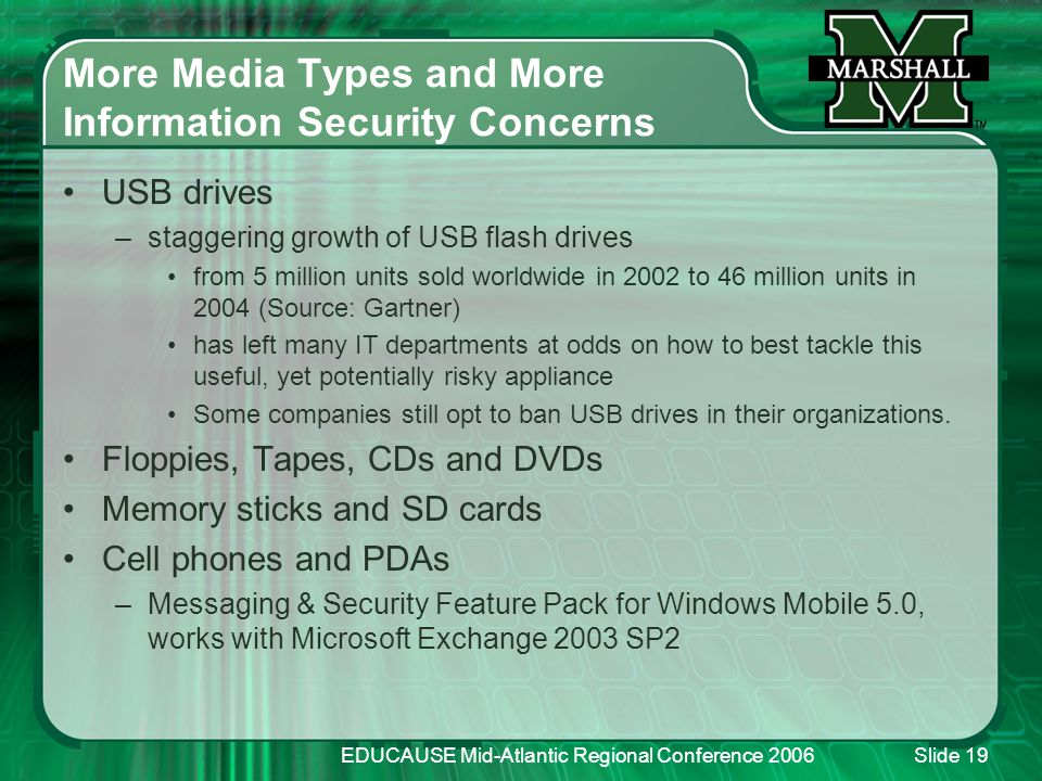 EDUCAUSE Mid-Atlantic Regional Conference 2006Slide 19 More Media Types and More Information Security Concerns USB drives –staggering growth of USB flash drives from 5 million units sold worldwide in 2002 to 46 million units in 2004 (Source: Gartner) has left many IT departments at odds on how to best tackle this useful, yet potentially risky appliance Some companies still opt to ban USB drives in their organizations.