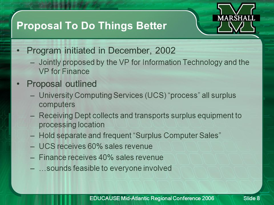 EDUCAUSE Mid-Atlantic Regional Conference 2006Slide 8 Proposal To Do Things Better Program initiated in December, 2002 –Jointly proposed by the VP for Information Technology and the VP for Finance Proposal outlined –University Computing Services (UCS) process all surplus computers –Receiving Dept collects and transports surplus equipment to processing location –Hold separate and frequent Surplus Computer Sales –UCS receives 60% sales revenue –Finance receives 40% sales revenue –…sounds feasible to everyone involved