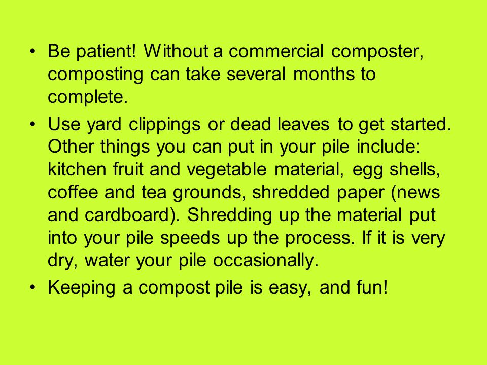 Be patient! Without a commercial composter, composting can take several months to complete. Use yard clippings or dead leaves to get started. Other th