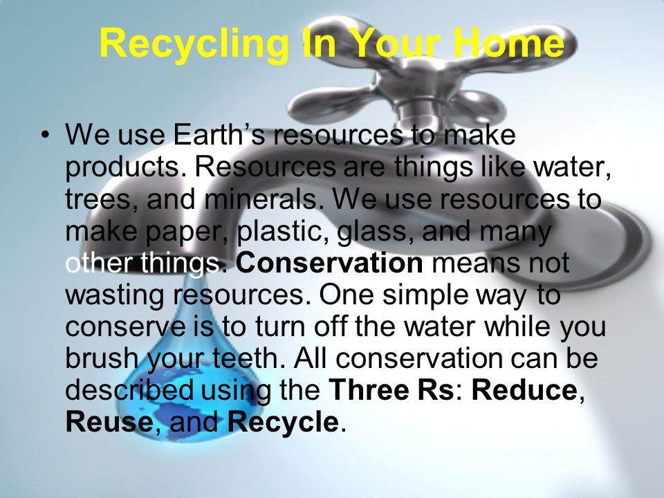 The Three Rs Reducing is using fewer resources.The less we use the less we throw away.