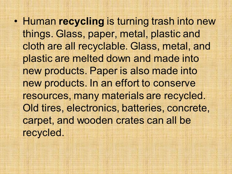 Human recycling is turning trash into new things. Glass, paper, metal, plastic and cloth are all recyclable. Glass, metal, and plastic are melted down