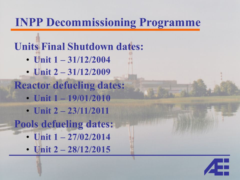 INPP Decommissioning Programme Units Final Shutdown dates: Unit 1 – 31/12/2004 Unit 2 – 31/12/2009 Reactor defueling dates: Unit 1 – 19/01/2010 Unit 2 – 23/11/2011 Pools defueling dates: Unit 1 – 27/02/2014 Unit 2 – 28/12/2015