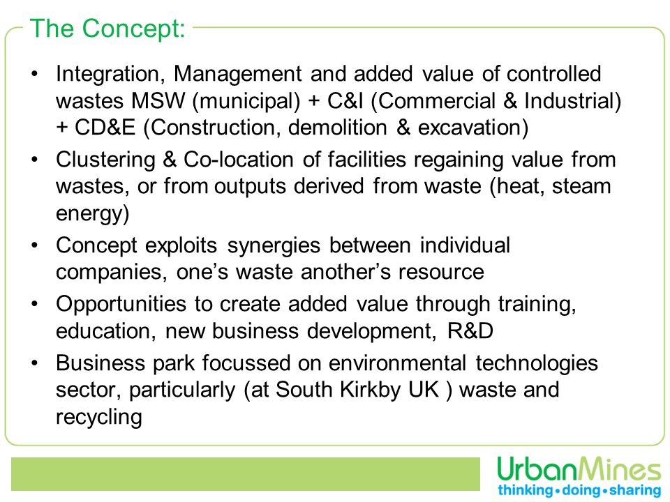 The Concept: Integration, Management and added value of controlled wastes MSW (municipal) + C&I (Commercial & Industrial) + CD&E (Construction, demolition & excavation) Clustering & Co-location of facilities regaining value from wastes, or from outputs derived from waste (heat, steam energy) Concept exploits synergies between individual companies, one's waste another's resource Opportunities to create added value through training, education, new business development, R&D Business park focussed on environmental technologies sector, particularly (at South Kirkby UK ) waste and recycling