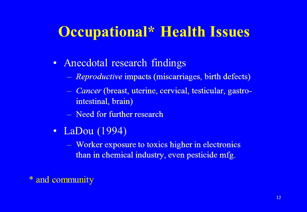 12 Occupational* Health Issues Anecdotal research findings –Reproductive impacts (miscarriages, birth defects) –Cancer (breast, uterine, cervical, testicular, gastro- intestinal, brain) –Need for further research LaDou (1994) –Worker exposure to toxics higher in electronics than in chemical industry, even pesticide mfg.