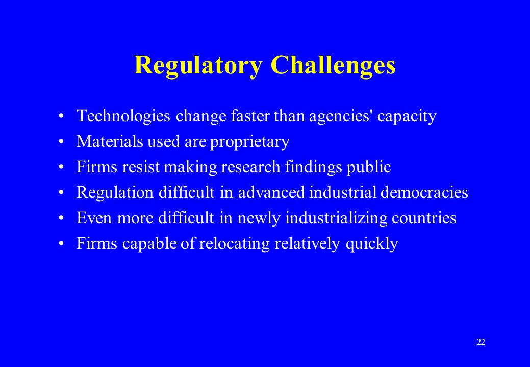 22 Regulatory Challenges Technologies change faster than agencies capacity Materials used are proprietary Firms resist making research findings public Regulation difficult in advanced industrial democracies Even more difficult in newly industrializing countries Firms capable of relocating relatively quickly