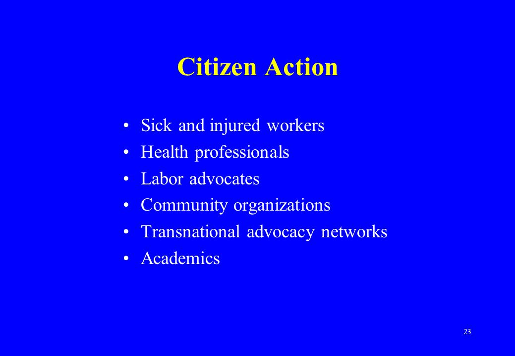 23 Citizen Action Sick and injured workers Health professionals Labor advocates Community organizations Transnational advocacy networks Academics