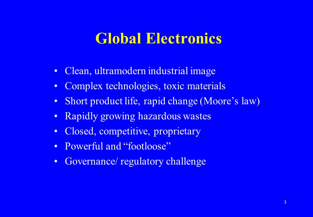 3 Global Electronics Clean, ultramodern industrial image Complex technologies, toxic materials Short product life, rapid change (Moore's law) Rapidly growing hazardous wastes Closed, competitive, proprietary Powerful and footloose Governance/ regulatory challenge