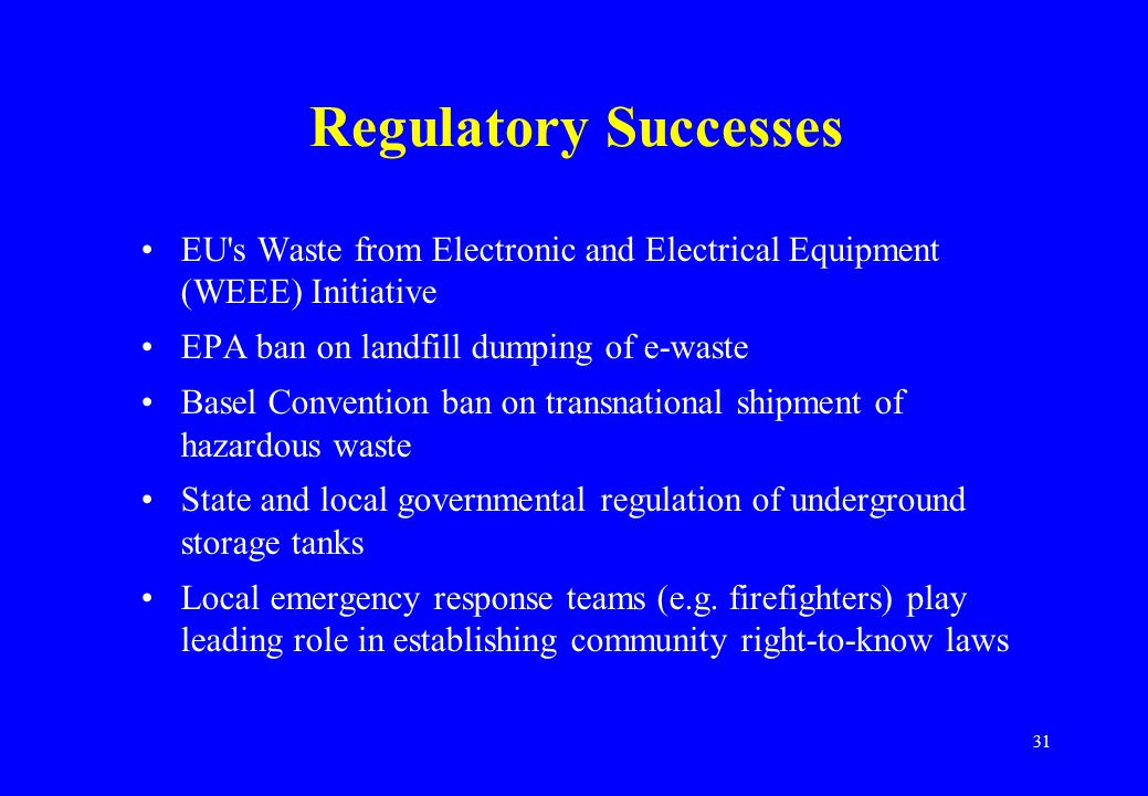 31 Regulatory Successes EU s Waste from Electronic and Electrical Equipment (WEEE) Initiative EPA ban on landfill dumping of e-waste Basel Convention ban on transnational shipment of hazardous waste State and local governmental regulation of underground storage tanks Local emergency response teams (e.g.