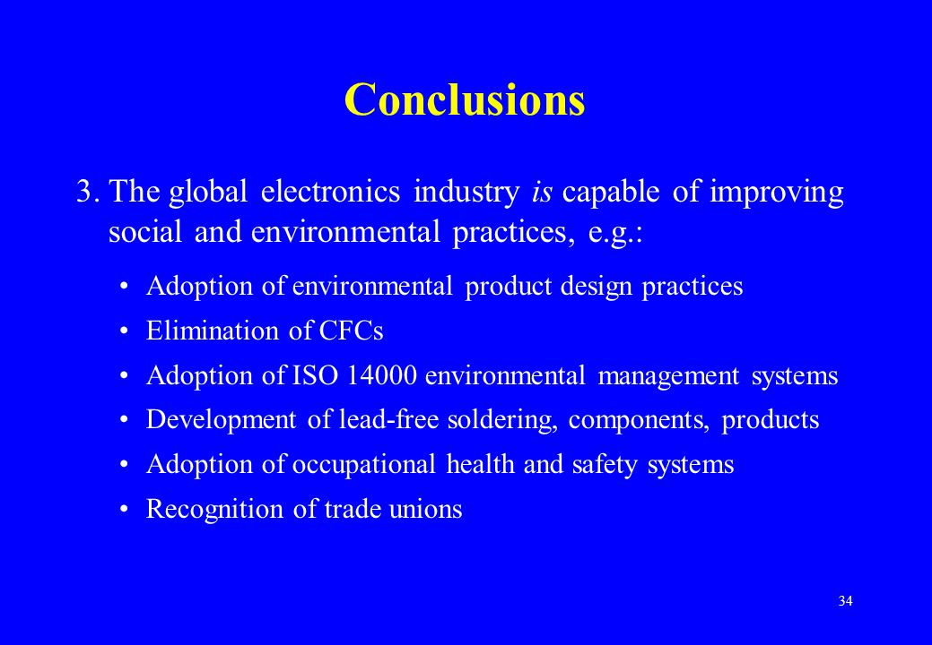 34 Conclusions 3.The global electronics industry is capable of improving social and environmental practices, e.g.: Adoption of environmental product design practices Elimination of CFCs Adoption of ISO 14000 environmental management systems Development of lead-free soldering, components, products Adoption of occupational health and safety systems Recognition of trade unions