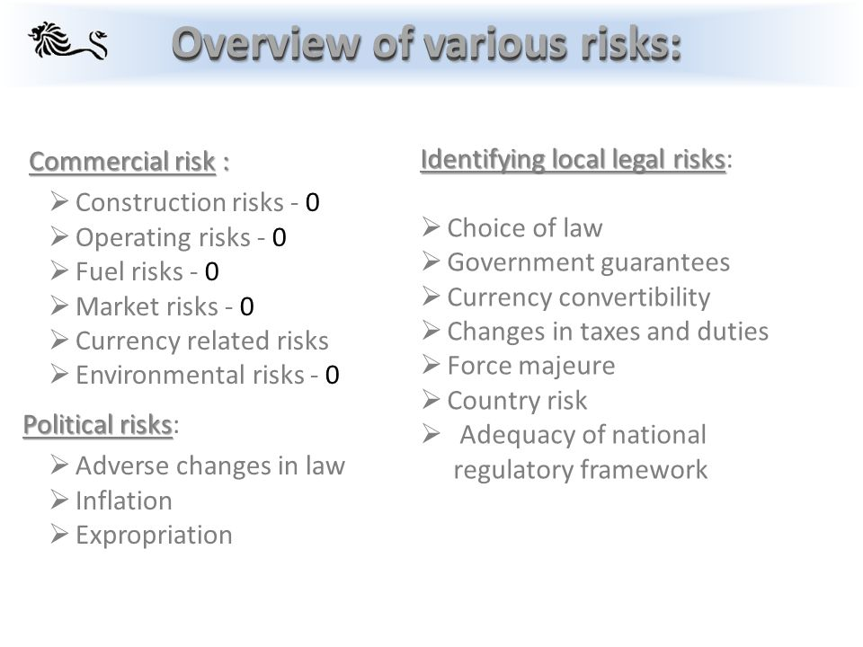 Identifying local legal risks Identifying local legal risks:  Choice of law  Government guarantees  Currency convertibility  Changes in taxes and duties  Force majeure  Country risk  Adequacy of national regulatory framework Commercial risk : Commercial risk :  Construction risks - 0  Operating risks - 0  Fuel risks - 0  Market risks - 0  Currency related risks  Environmental risks - 0 Political risks Political risks:  Adverse changes in law  Inflation  Expropriation Overview of various risks:
