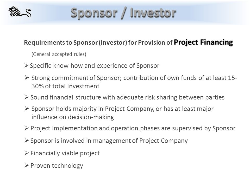 Project Financing Requirements to Sponsor (Investor) for Provision of Project Financing (General accepted rules)  Specific know-how and experience of Sponsor  Strong commitment of Sponsor; contribution of own funds of at least 15- 30% of total Investment  Sound financial structure with adequate risk sharing between parties  Sponsor holds majority in Project Company, or has at least major influence on decision-making  Project implementation and operation phases are supervised by Sponsor  Sponsor is involved in management of Project Company  Financially viable project  Proven technology Sponsor / Investor