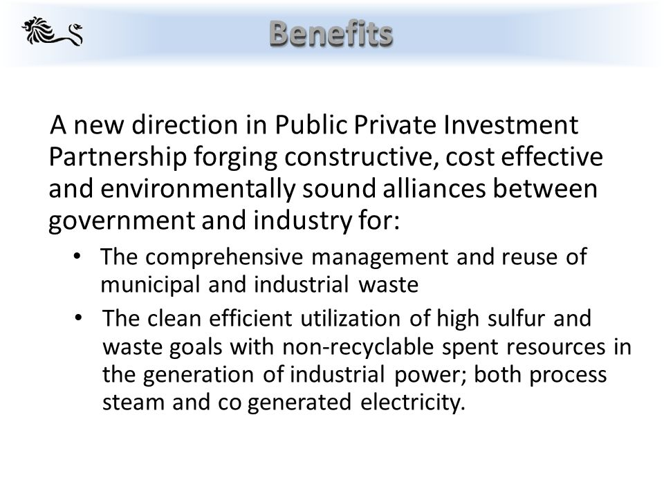 A new direction in Public Private Investment Partnership forging constructive, cost effective and environmentally sound alliances between government and industry for: The comprehensive management and reuse of municipal and industrial waste The clean efficient utilization of high sulfur and waste goals with non-recyclable spent resources in the generation of industrial power; both process steam and co generated electricity.