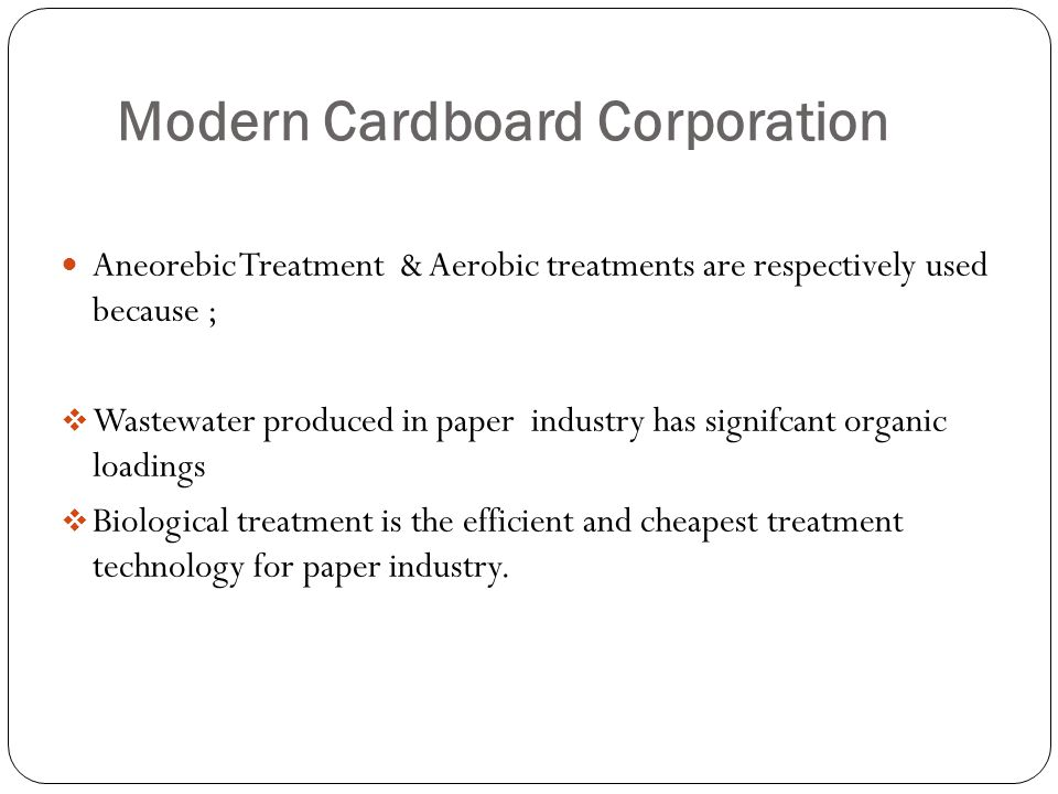 Modern Cardboard Corporation Aneorebic Treatment & Aerobic treatments are respectively used because ;  Wastewater produced in paper industry has signifcant organic loadings  Biological treatment is the efficient and cheapest treatment technology for paper industry.
