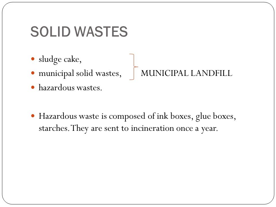 SOLID WASTES sludge cake, municipal solid wastes,MUNICIPAL LANDFILL hazardous wastes. Hazardous waste is composed of ink boxes, glue boxes, starches.