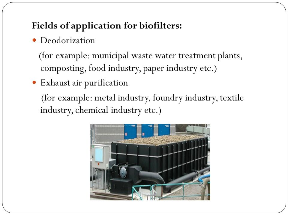 Fields of application for biofilters: Deodorization (for example: municipal waste water treatment plants, composting, food industry, paper industry etc.) Exhaust air purification (for example: metal industry, foundry industry, textile industry, chemical industry etc.)