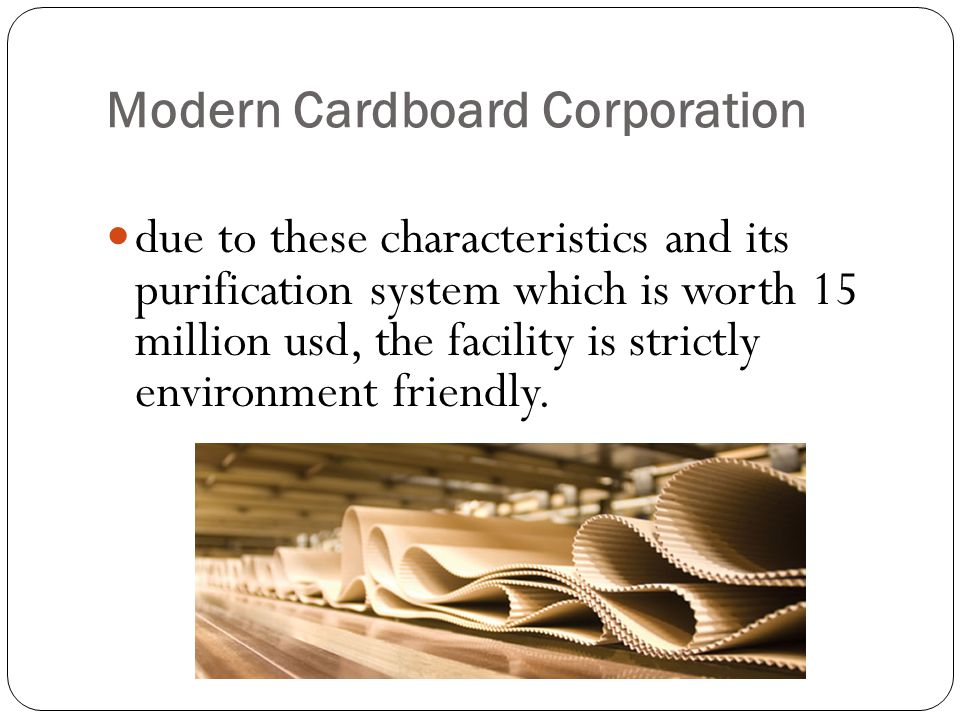 Modern Cardboard Corporation due to these characteristics and its purification system which is worth 15 million usd, the facility is strictly environment friendly.