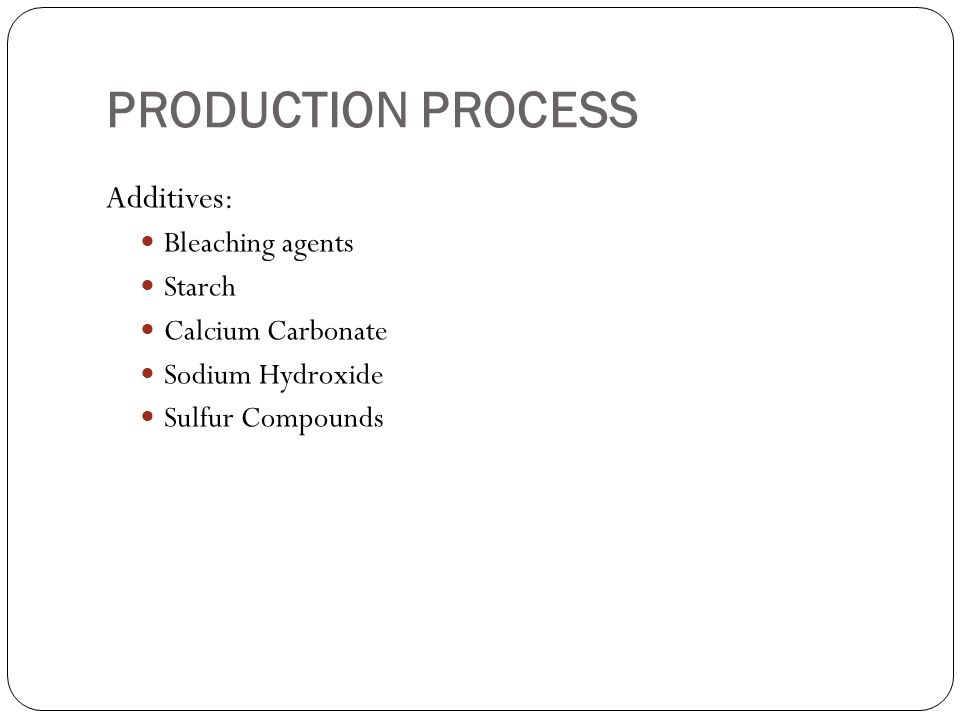 PRODUCTION PROCESS Additives: Bleaching agents Starch Calcium Carbonate Sodium Hydroxide Sulfur Compounds