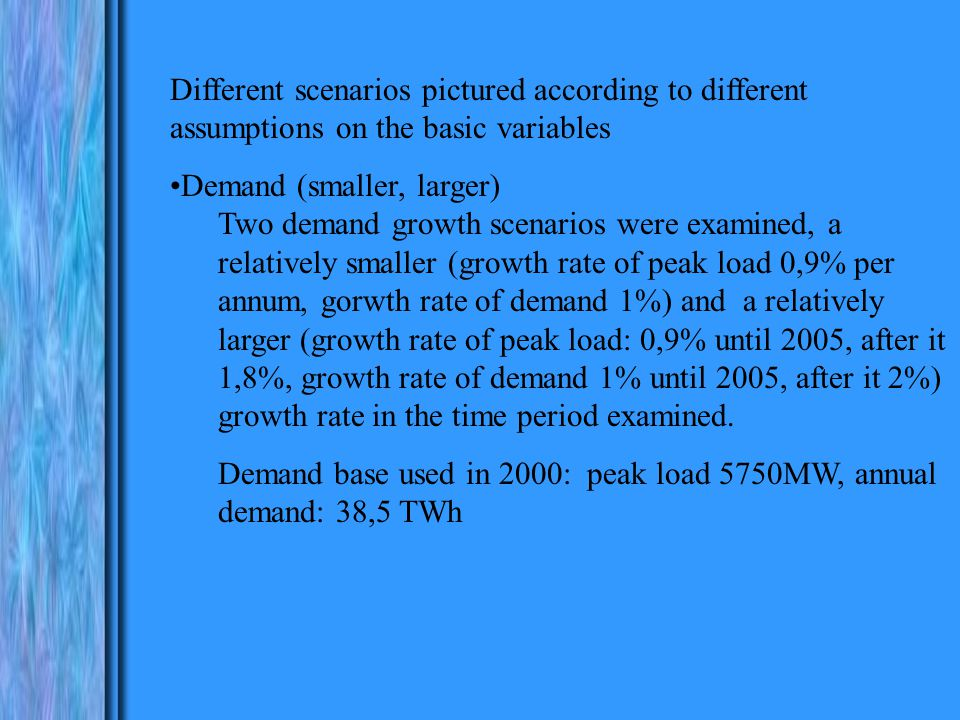 Different scenarios pictured according to different assumptions on the basic variables Demand (smaller, larger) Two demand growth scenarios were examined, a relatively smaller (growth rate of peak load 0,9% per annum, gorwth rate of demand 1%) and a relatively larger (growth rate of peak load: 0,9% until 2005, after it 1,8%, growth rate of demand 1% until 2005, after it 2%) growth rate in the time period examined.