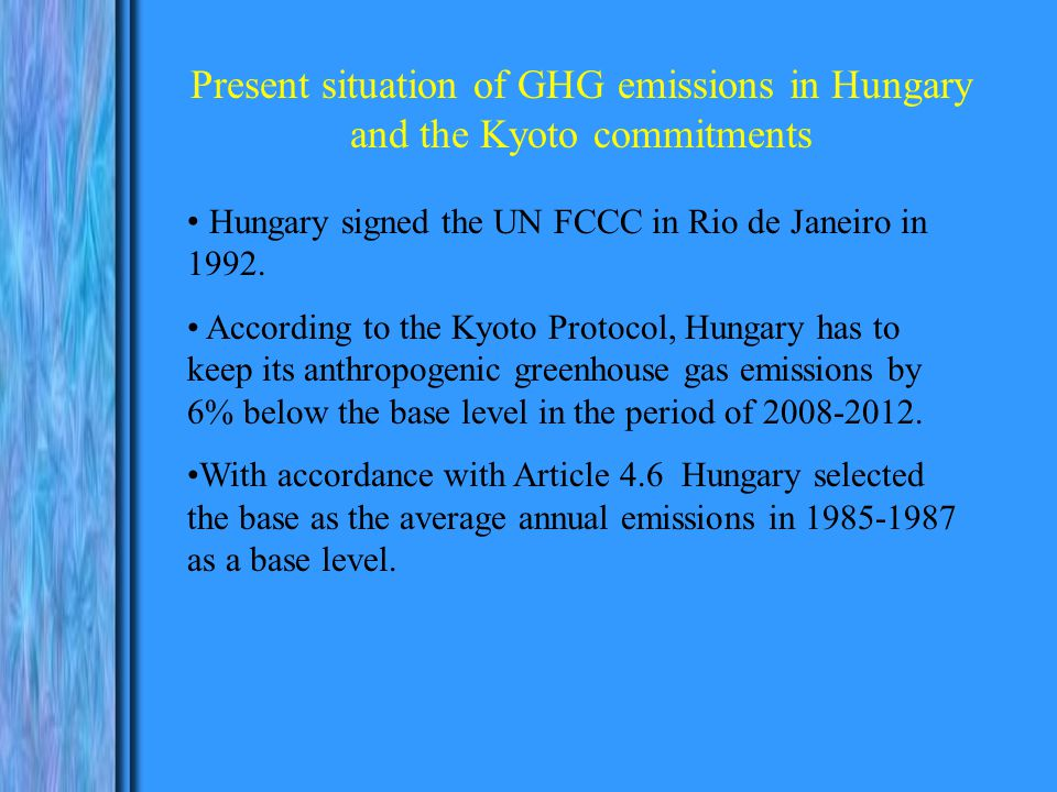 Present situation of GHG emissions in Hungary and the Kyoto commitments Hungary signed the UN FCCC in Rio de Janeiro in 1992.