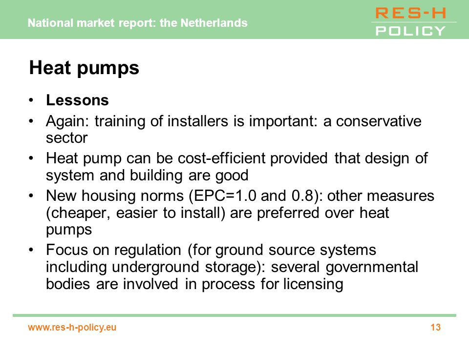 National market report: the Netherlands www.res-h-policy.eu13 Heat pumps Lessons Again: training of installers is important: a conservative sector Heat pump can be cost-efficient provided that design of system and building are good New housing norms (EPC=1.0 and 0.8): other measures (cheaper, easier to install) are preferred over heat pumps Focus on regulation (for ground source systems including underground storage): several governmental bodies are involved in process for licensing