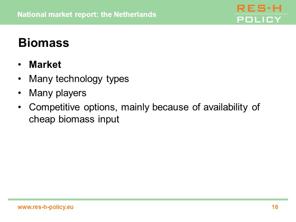 National market report: the Netherlands www.res-h-policy.eu16 Biomass Market Many technology types Many players Competitive options, mainly because of availability of cheap biomass input