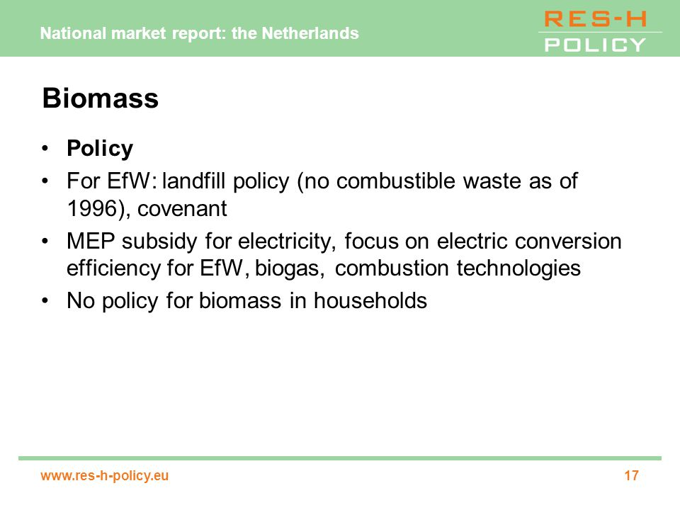 National market report: the Netherlands www.res-h-policy.eu17 Biomass Policy For EfW: landfill policy (no combustible waste as of 1996), covenant MEP subsidy for electricity, focus on electric conversion efficiency for EfW, biogas, combustion technologies No policy for biomass in households