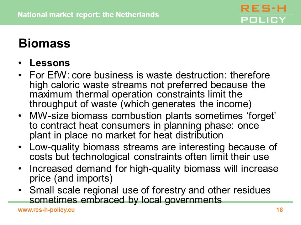 National market report: the Netherlands www.res-h-policy.eu18 Biomass Lessons For EfW: core business is waste destruction: therefore high caloric waste streams not preferred because the maximum thermal operation constraints limit the throughput of waste (which generates the income) MW-size biomass combustion plants sometimes 'forget' to contract heat consumers in planning phase: once plant in place no market for heat distribution Low-quality biomass streams are interesting because of costs but technological constraints often limit their use Increased demand for high-quality biomass will increase price (and imports) Small scale regional use of forestry and other residues sometimes embraced by local governments