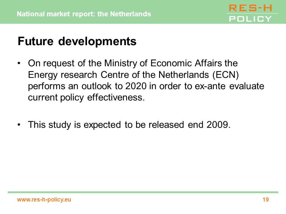 National market report: the Netherlands www.res-h-policy.eu19 Future developments On request of the Ministry of Economic Affairs the Energy research Centre of the Netherlands (ECN) performs an outlook to 2020 in order to ex-ante evaluate current policy effectiveness.