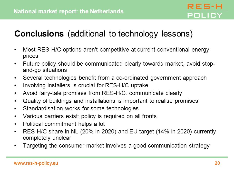 National market report: the Netherlands www.res-h-policy.eu20 Conclusions (additional to technology lessons) Most RES-H/C options aren't competitive at current conventional energy prices Future policy should be communicated clearly towards market, avoid stop- and-go situations Several technologies benefit from a co-ordinated government approach Involving installers is crucial for RES-H/C uptake Avoid fairy-tale promises from RES-H/C: communicate clearly Quality of buildings and installations is important to realise promises Standardisation works for some technologies Various barriers exist: policy is required on all fronts Political commitment helps a lot RES-H/C share in NL (20% in 2020) and EU target (14% in 2020) currently completely unclear Targeting the consumer market involves a good communication strategy