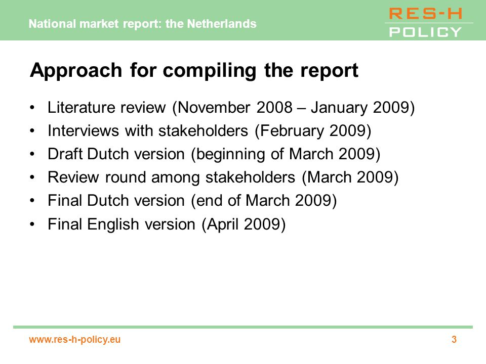 National market report: the Netherlands www.res-h-policy.eu3 Approach for compiling the report Literature review (November 2008 – January 2009) Interviews with stakeholders (February 2009) Draft Dutch version (beginning of March 2009) Review round among stakeholders (March 2009) Final Dutch version (end of March 2009) Final English version (April 2009)