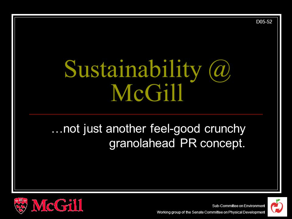 Sub-Committee on Environment Working group of the Senate Committee on Physical Development D05-52 Sustainability @ McGill …not just another feel-good crunchy granolahead PR concept.