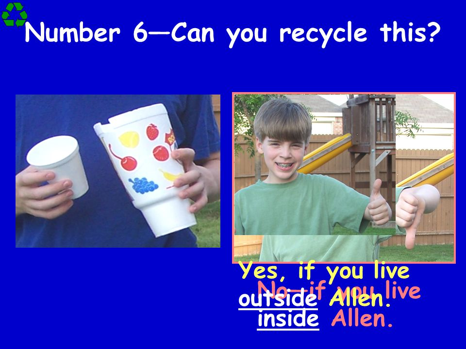Number 6—Can you recycle this? No—if you live inside Allen. Yes, if you live outside Allen.