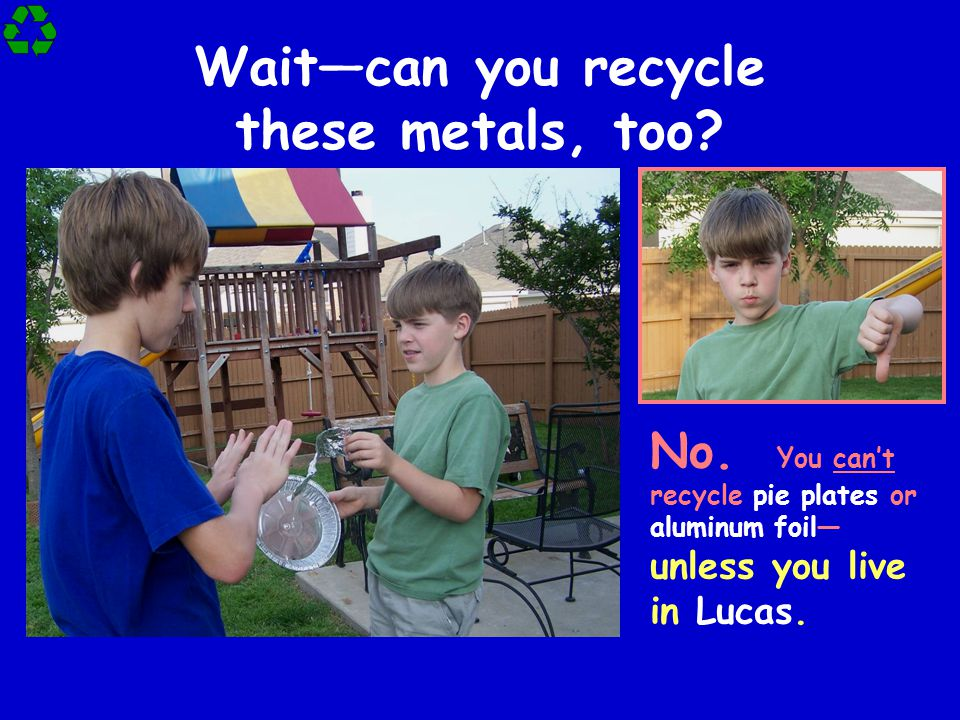 Wait—can you recycle these metals, too.No.