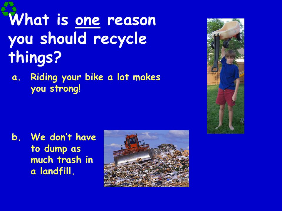 What is one reason you should recycle things.a.Riding your bike a lot makes you strong.