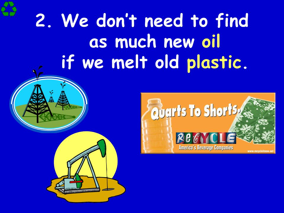 2.We don't need to find as much new oil if we melt old plastic.