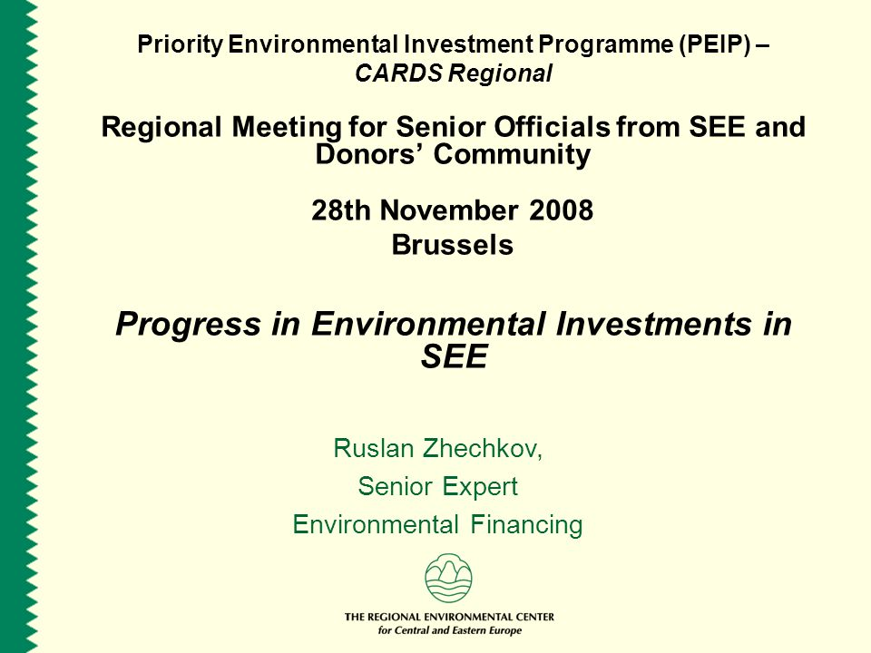 Priority Environmental Investment Programme (PEIP) – CARDS Regional Regional Meeting for Senior Officials from SEE and Donors' Community 28th November 2008 Brussels Progress in Environmental Investments in SEE Ruslan Zhechkov, Senior Expert Environmental Financing