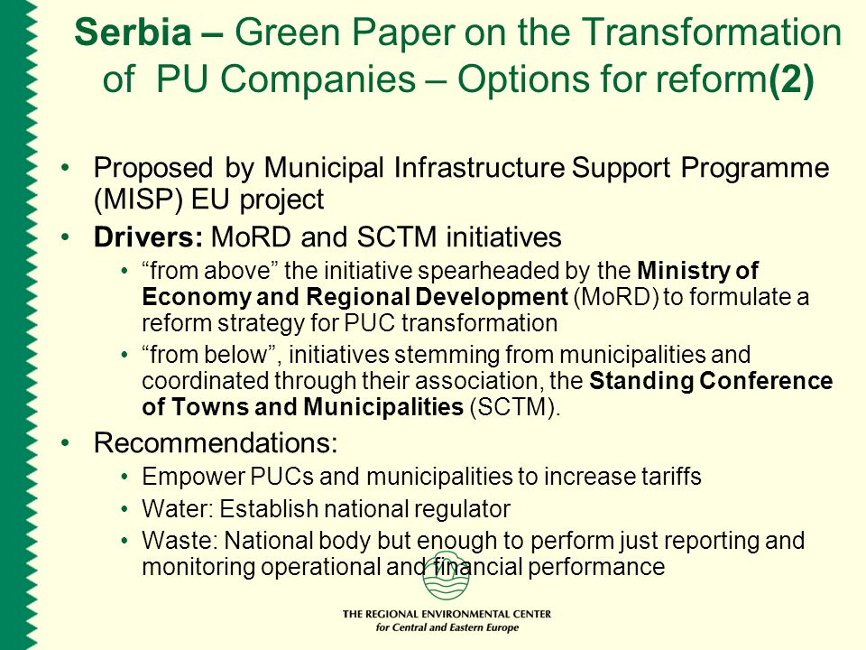 Serbia – Green Paper on the Transformation of PU Companies – Options for reform(2) Proposed by Municipal Infrastructure Support Programme (MISP) EU project Drivers: MoRD and SCTM initiatives from above the initiative spearheaded by the Ministry of Economy and Regional Development (MoRD) to formulate a reform strategy for PUC transformation from below , initiatives stemming from municipalities and coordinated through their association, the Standing Conference of Towns and Municipalities (SCTM).