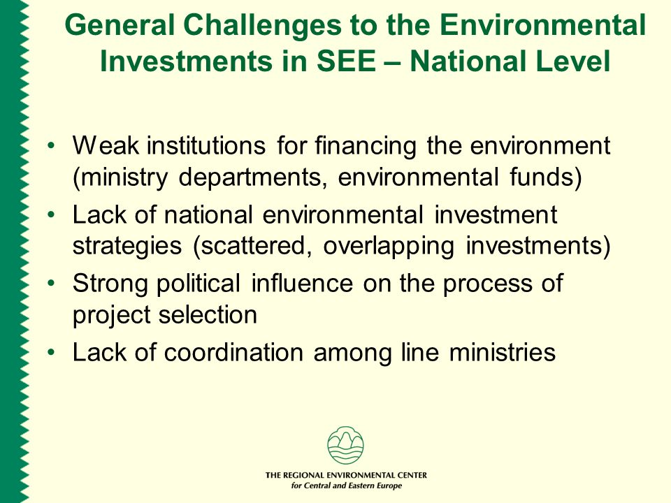 General Challenges to the Environmental Investments in SEE – National Level Weak institutions for financing the environment (ministry departments, environmental funds) Lack of national environmental investment strategies (scattered, overlapping investments) Strong political influence on the process of project selection Lack of coordination among line ministries