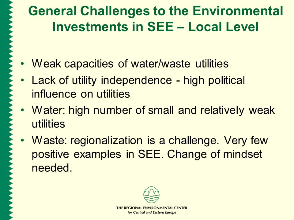General Challenges to the Environmental Investments in SEE – Local Level Weak capacities of water/waste utilities Lack of utility independence - high political influence on utilities Water: high number of small and relatively weak utilities Waste: regionalization is a challenge.
