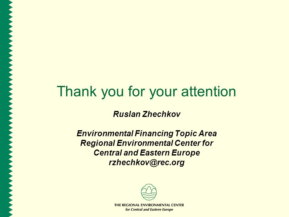 Thank you for your attention Ruslan Zhechkov Environmental Financing Topic Area Regional Environmental Center for Central and Eastern Europe rzhechkov@rec.org