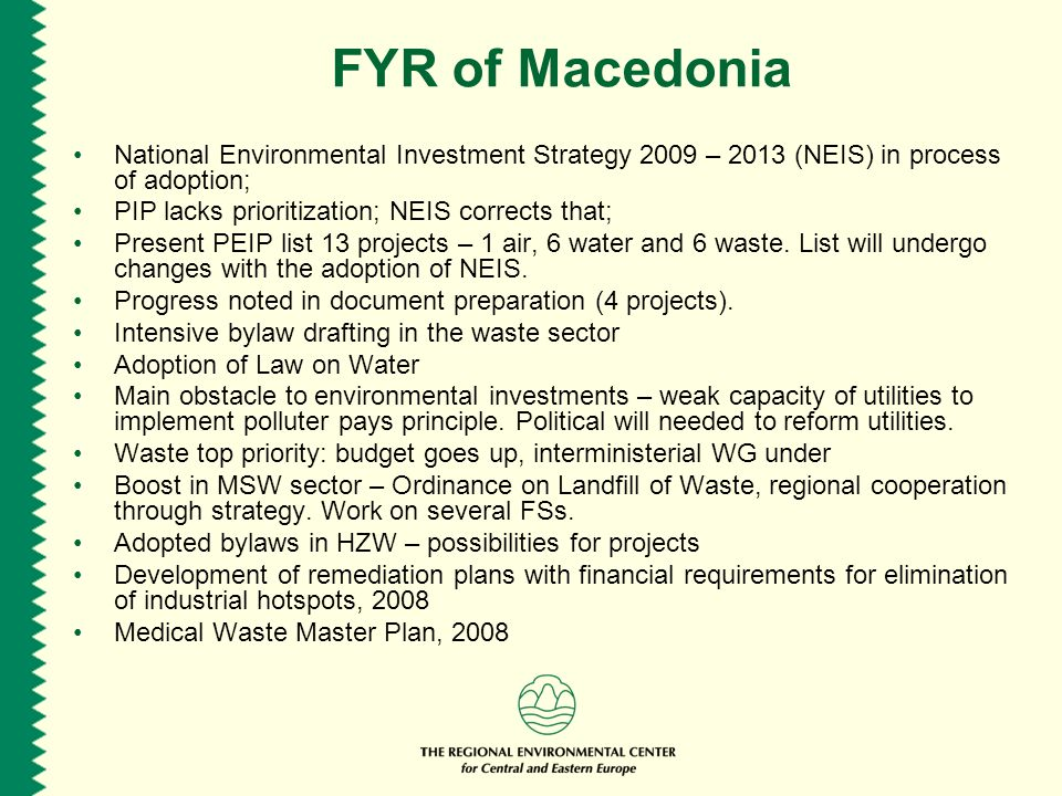 FYR of Macedonia National Environmental Investment Strategy 2009 – 2013 (NEIS) in process of adoption; PIP lacks prioritization; NEIS corrects that; Present PEIP list 13 projects – 1 air, 6 water and 6 waste.